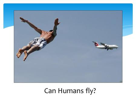 Can Humans fly?. Forces  understand that forces act in pairs  identify the forces that act between objects  describe how rockets and jets work force.
