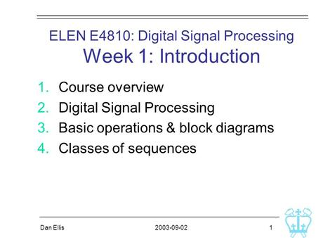 2003-09-02Dan Ellis 1 ELEN E4810: Digital Signal Processing Week 1: Introduction 1.Course overview 2.Digital Signal Processing 3.Basic operations & block.