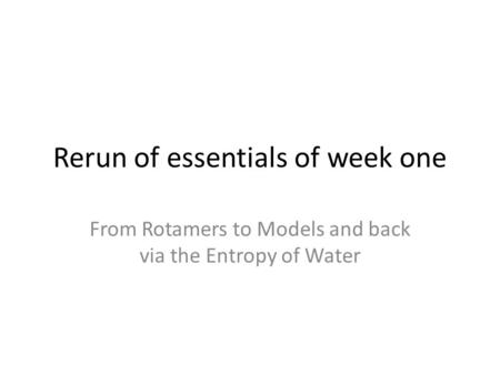 Rerun of essentials of week one From Rotamers to Models and back via the Entropy of Water.