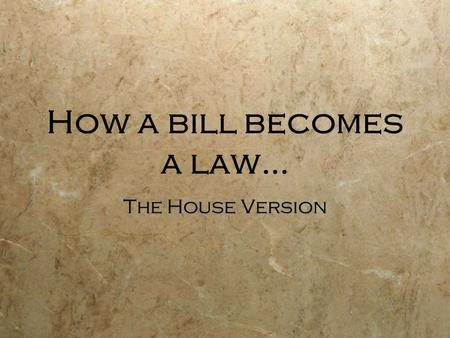 How a bill becomes a law… The House Version  House of Representatives-  A bill idea may be introduced by any citizen but only a member of the House.