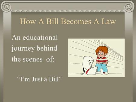 "How A Bill Becomes A Law An educational journey behind the scenes of: ""I'm Just a Bill"""