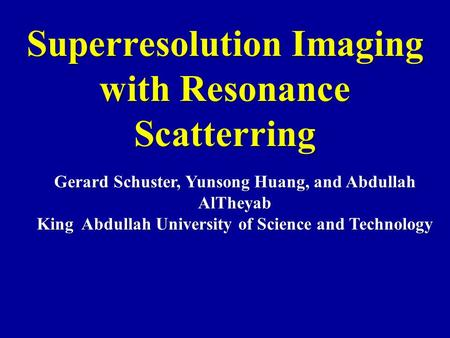 Superresolution Imaging with Resonance Scatterring Gerard Schuster, Yunsong Huang, and Abdullah AlTheyab King Abdullah University of Science and Technology.