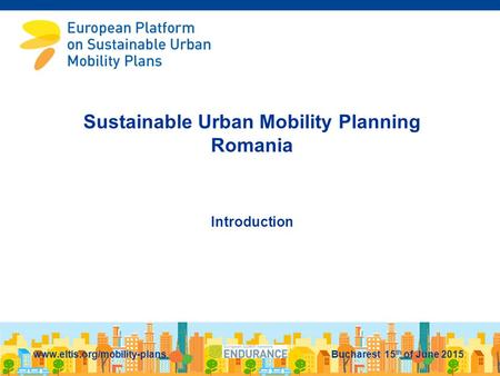 Sustainable Urban Mobility Planning Romania Introduction www.eltis.org/mobility-plans Bucharest 15 th of June 2015.