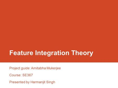 Feature Integration Theory Project guide: Amitabha Mukerjee Course: SE367 Presented by Harmanjit Singh.