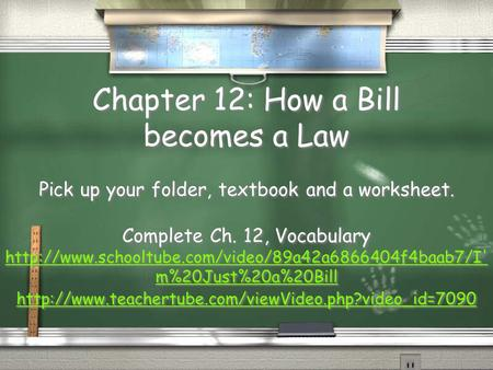 Chapter 12: How a Bill becomes a Law Pick up your folder, textbook and a worksheet. Complete Ch. 12, Vocabulary