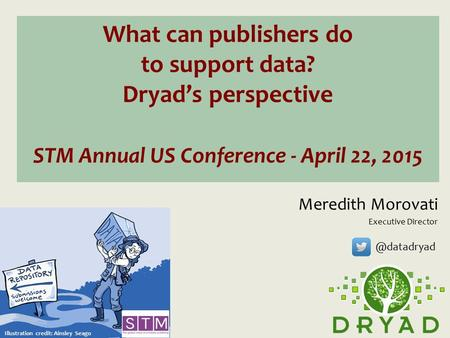 What can publishers do to support data? Dryad's perspective STM Annual US Conference - April 22, 2015 Meredith Morovati Executive Director Illustration.