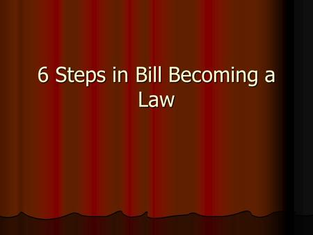 6 Steps in Bill Becoming a Law. Step 1 - Introduced 1 st Reading of bill 1 st Reading of bill Can only be introduced by member of Congress Can only be.