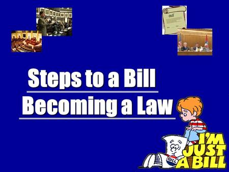 Steps to a Bill Steps to a Bill Becoming a Law Becoming a Law.