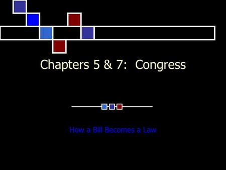 Chapters 5 & 7: Congress How a Bill Becomes a Law.