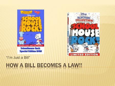 """I'm Just a Bill"".  View the video clip and record as may steps as you see in the lawmaking process… how many can you come up with? I'm Just a Bill."