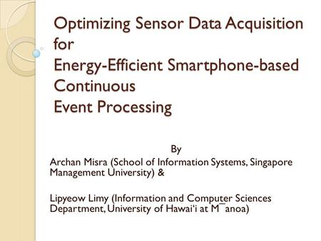 Optimizing Sensor Data Acquisition for Energy-Efficient Smartphone-based Continuous Event Processing By Archan Misra (School of Information Systems, Singapore.