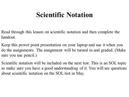 Scientific Notation Read through this lesson on scientific notation and then complete the handout. Keep this power point presentation on your laptop and.