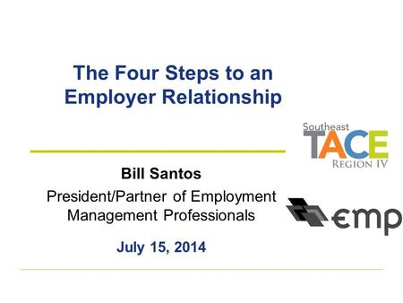 The Four Steps to an Employer Relationship Bill Santos President/Partner of Employment Management Professionals July 15, 2014.