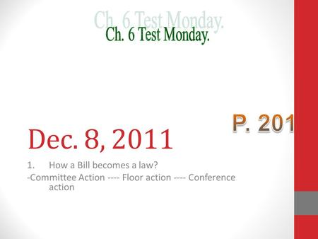Dec. 8, 2011 1.How a Bill becomes a law? -Committee Action ---- Floor action ---- Conference action.