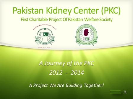 1 of 13 Pakistan Kidney Center (PKC) First Charitable Project Of Pakistan Welfare Society A Project We Are Building Together! A Journey of the PKC 2012.