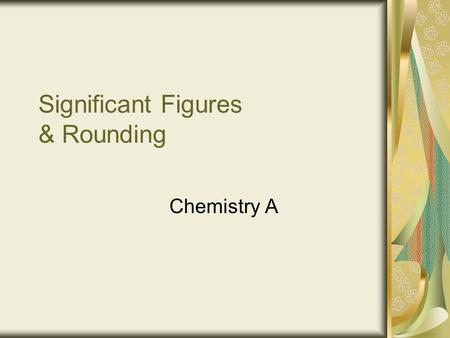 Significant Figures & Rounding Chemistry A. Introduction Precision is sometimes limited to the tools we use to measure. For example, some digital clocks.