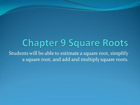 Students will be able to estimate a square root, simplify a square root, and add and multiply square roots.