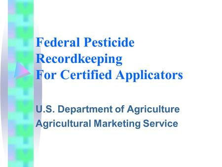 Federal Pesticide Recordkeeping For Certified Applicators U.S. Department of Agriculture Agricultural Marketing Service.