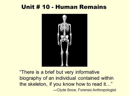 "Unit # 10 - Human Remains ""There is a brief but very informative biography of an individual contained within the skeleton, if you know how to read it…"""