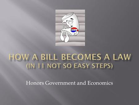 Honors Government and Economics.  Bill is placed in the 'Hopper'  The Bill is given a label  Bills in the House are labeled 'H.R.'  Ex: HR117  Bills.