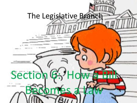 The Legislative Branch Section 6: How a Bill Becomes a Law.