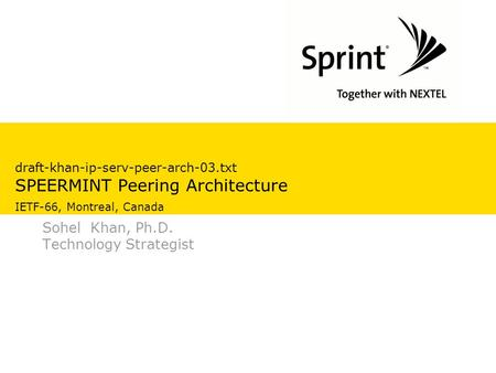 Draft-khan-ip-serv-peer-arch-03.txt SPEERMINT Peering Architecture IETF-66, Montreal, Canada Sohel Khan, Ph.D. Technology Strategist.
