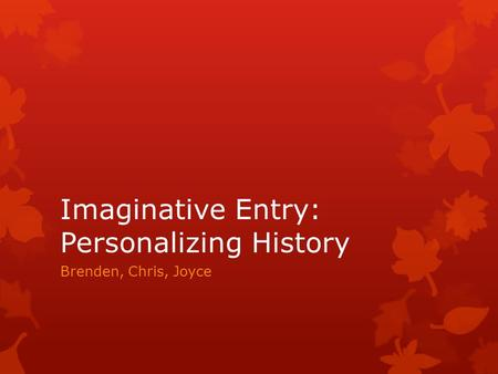 Imaginative Entry: Personalizing History Brenden, Chris, Joyce.