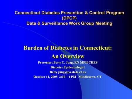Connecticut Diabetes Prevention & Control Program (DPCP) Data & Surveillance Work Group Meeting Burden of Diabetes in Connecticut: An Overview Presenter: