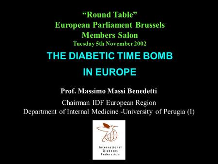 Prof. Massimo Massi Benedetti Chairman IDF European Region Department of Internal Medicine -University of Perugia (I) THE DIABETIC TIME BOMB IN EUROPE.