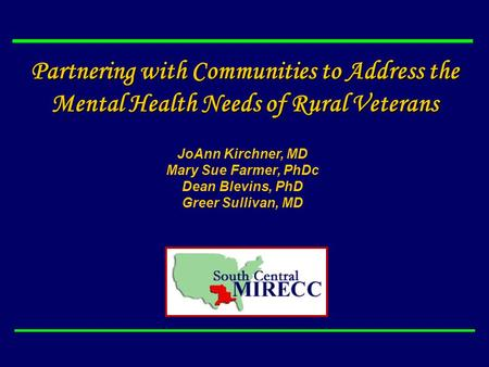 Partnering with Communities to Address the Mental Health Needs of Rural Veterans JoAnn Kirchner, MD Mary Sue Farmer, PhDc Dean Blevins, PhD Greer Sullivan,