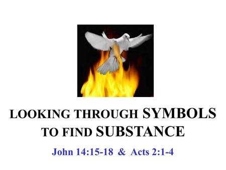 LOOKING THROUGH SYMBOLS TO FIND SUBSTANCE John 14:15-18 & Acts 2:1-4.