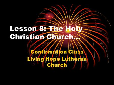 Lesson 8: The Holy Christian Church… Confirmation Class Living Hope Lutheran Church.