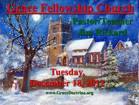Grace Fellowship Church Pastor/Teacher Jim Rickard www.GraceDoctrine.org Tuesday, December 18, 2012.