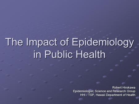 The Impact of Epidemiology in Public Health Robert Hirokawa Epidemiologist, Science and Research Group HHI / TSP, Hawaii Department of Health.