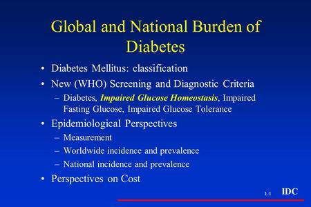 IDC 1.1 Global and National Burden of Diabetes Diabetes Mellitus: classification New (WHO) Screening and Diagnostic Criteria –Diabetes, Impaired Glucose.