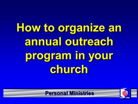 Personal Ministries How to organize an annual outreach program in your church.