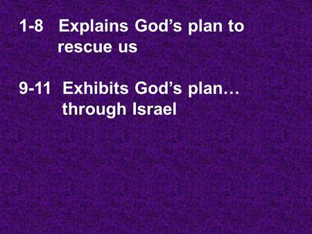 1-8 Explains God's plan to rescue us 9-11 Exhibits God's plan… through Israel.