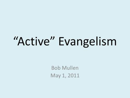 """Active"" Evangelism Bob Mullen May 1, 2011. Active Evangelism Matthew 28:19-20 (ESV) 19 Go therefore and make disciples of all nations, baptizing them."