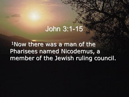 John 3:1-15 1 Now there was a man of the Pharisees named Nicodemus, a member of the Jewish ruling council.
