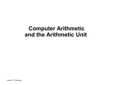 Computer Arithmetic and the Arithmetic Unit Lesson 2 - Ioan Despi.