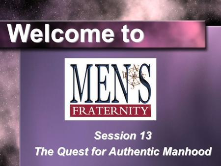 Welcome to Session 13 The Quest for Authentic Manhood.