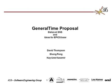 ICS – Software Engineering Group 1 GeneralTime Proposal Status at SNS and Ideas for EPICS base David Thompson Sheng Peng Kay-Uwe Kasemir.