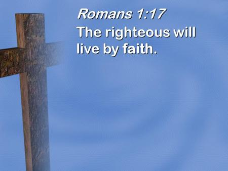 Romans 1:17 The righteous will live by faith..