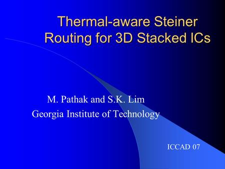 Thermal-aware Steiner Routing for 3D Stacked ICs M. Pathak and S.K. Lim Georgia Institute of Technology ICCAD 07.