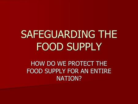 SAFEGUARDING THE FOOD SUPPLY HOW DO WE PROTECT THE FOOD SUPPLY FOR AN ENTIRE NATION?