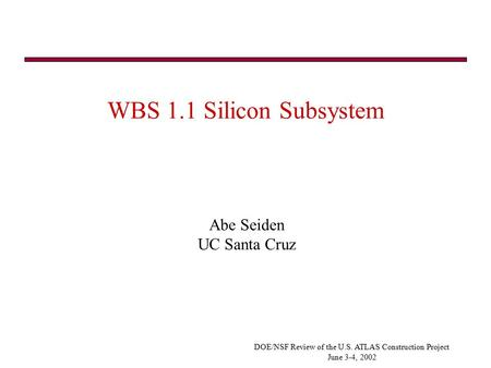 DOE/NSF Review of the U.S. ATLAS Construction Project June 3-4, 2002 WBS 1.1 Silicon Subsystem Abe Seiden UC Santa Cruz.