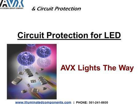 Www.illuminatedcomponents.com www.illuminatedcomponents.com | PHONE: 561-241-8600 Circuit Protection for LED AVX Lights The Way & Circuit Protection.