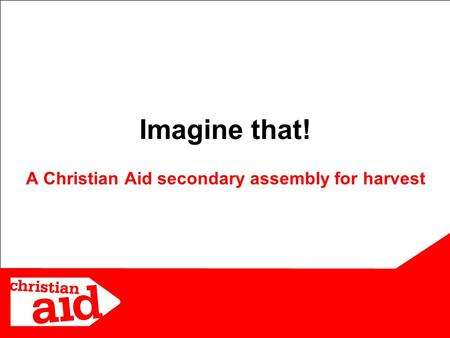 1 Imagine that! A Christian Aid secondary assembly for harvest.
