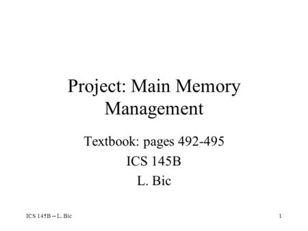 ICS 145B -- L. Bic1 Project: Main Memory Management Textbook: pages 492-495 ICS 145B L. Bic.