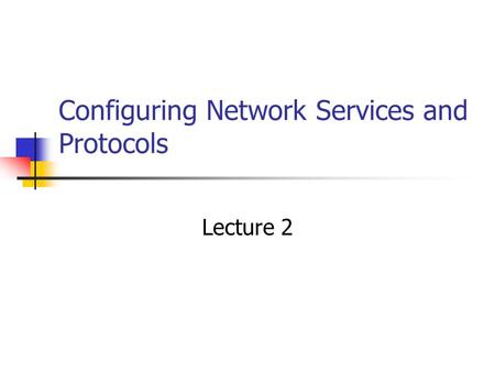 Configuring Network Services and Protocols Lecture 2.